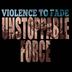 VIOLENCE TO FADE Unstoppable Force LP